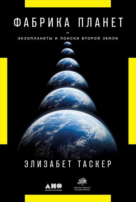 Таскер Э. Фабрика планет Экзопланеты и поиски второй Земли