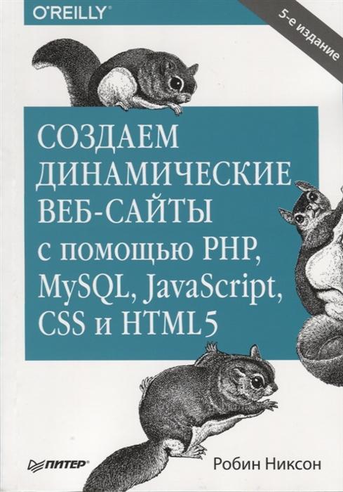Никсон Р. Создаем динамические веб-сайты с помощью PHP MySQL JavaScript CSS и HTML5 игорь квинт создаем сайты с помощью html xhtml и css на 100%