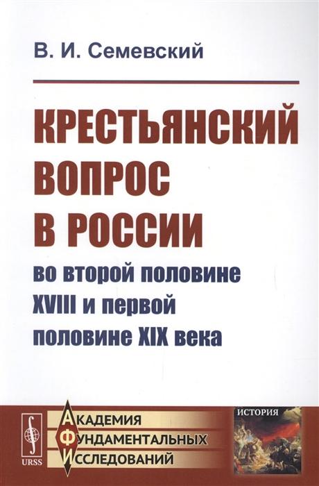 цена на Семевский В. Крестьянский вопрос в России во второй половине XVIII и первой половине XIX века