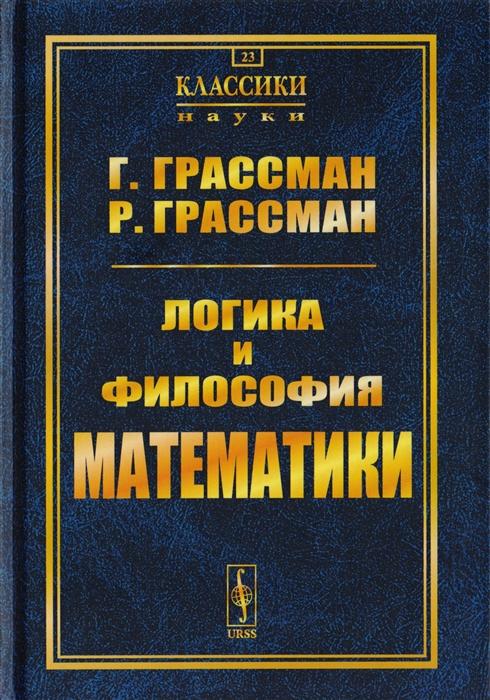 Грассман Г., Грассман Р. Логика и философия математики Избранное