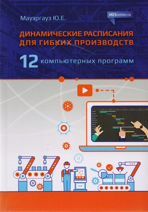 Мауэргауз Ю. Динамические расписания для гибких производств 12 компьютерных программ неймарк ю и динамические системы и управляемые процессы