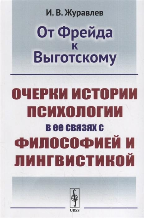 Журавлев И. От Фрейда к Выготскому Очерки истории психологии в ее связях с философией и лингвистикой