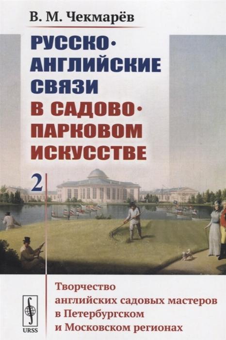 Русско-английские связи в садово-парковом искусстве Том 2 Творчество английских садовых мастеров в Петербургском и Московском регионах