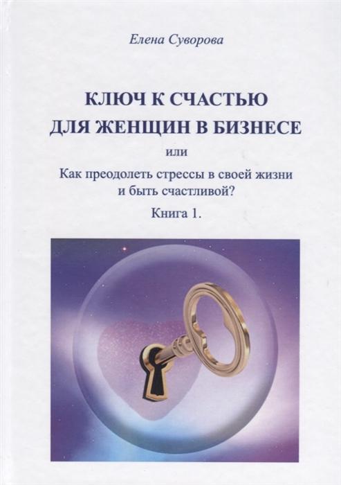 Суворова Е. Ключ к счастью для женщин в бизнесе или Как преодолеть стрессы в своей жизни и быть счастливой Книга 1 константин довлатов я мы или как преодолеть ямы на пути к счастью
