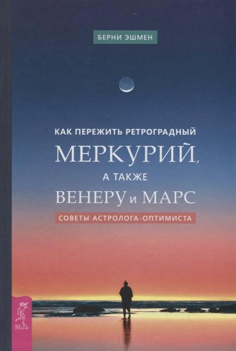 Эшмен Б. Как пережить ретроградный Меркурий а также Венеру и Марс Советы астролога - оптимиста