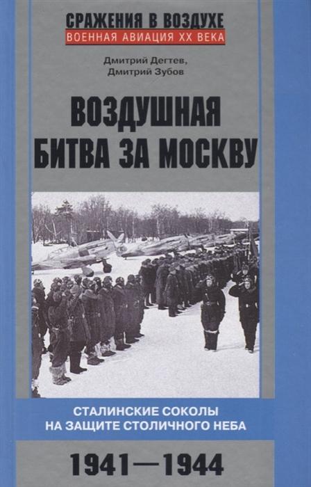 Дегтев Д., Зубов Д. Воздушная битва за Москву Сталинские соколы на защите столичного неба 1941-1944 цена 2017