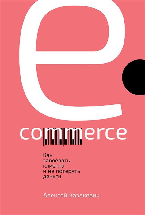Казакевич А. E-commerce Как завоевать клиента и не потерять деньги алексей казакевич e commerce как завоевать клиента и не потерять деньги