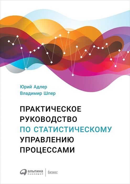 Адлер Ю., Шпер В. Практическое руководство по статистическому управлению процессами