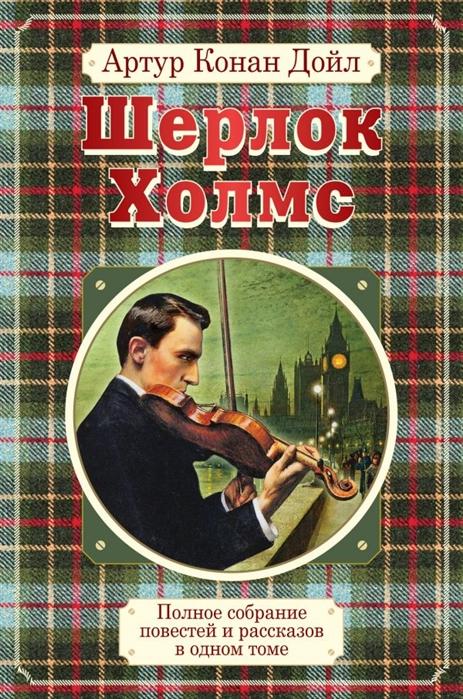 Дойл А. Полное собрание повестей и рассказов о Шерлоке Холмсе в одном томе