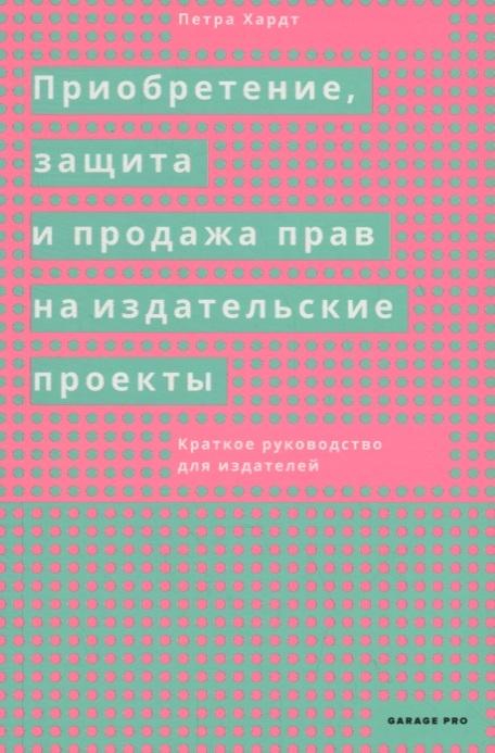 Хардт П. Приобретение защита и продажа прав на издательские проекты Краткое руководство для издателей