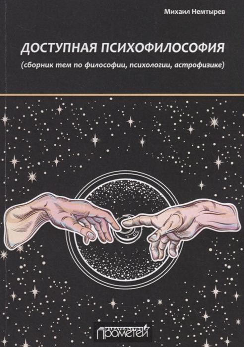 Немтырев М. Доступная психофилософия сборник тем по философии психологии астрофизике