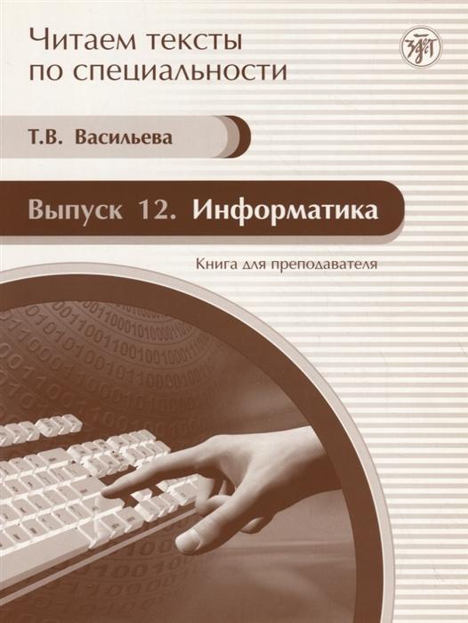 Васильева Т. Читаем тексты по специальности Выпуск 12 Информатика Книга для преподавателя цена
