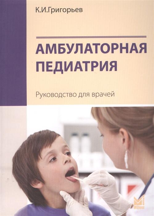 Григорьев К. Амбулаторная педиатрия Руководство для врачей