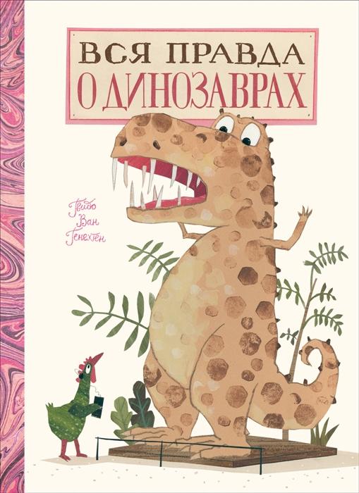 Генехтен Г. Вся правда о динозаврах лукаду джастин морган хейли вся правда о свиданиях