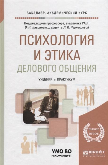 Лавриненко В., Чернышова Л. (ред.) Психология и этика делового общения Учебник и практикум для академического бакалавриата цена