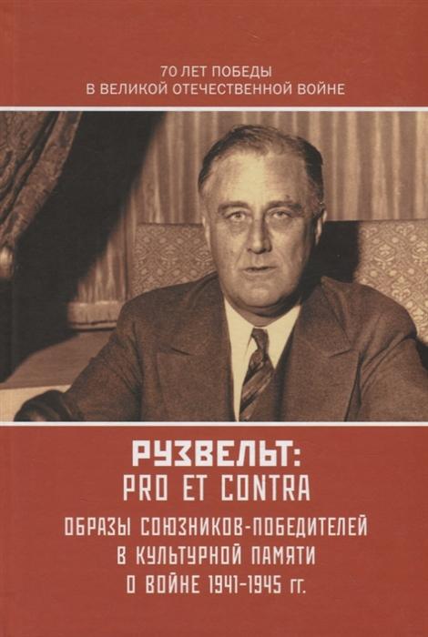 Рузвельт Pro et Contra Антология Образы союзников-победителей в культурной памяти о Войне 1941-1945 гг