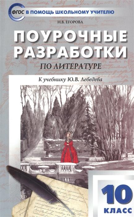 Егорова Н. Поурочные разработки по литературе 10 класс К учебнику Ю В Лебедева цены онлайн