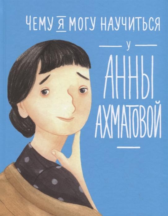 Богомаз Л.,Смешливая Е. Чему я могу научиться у Анны Ахматовой