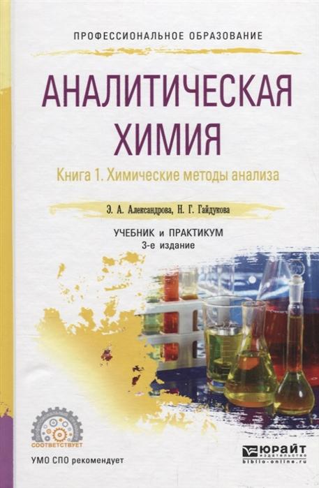 Александрова Э., Гайдукова Н. Аналитическая химия Книга 1 Химические методы анализа Учебник и практикум для СПО