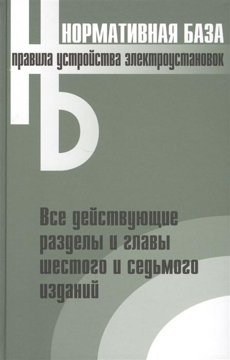 Правила устройства электроустановок Все действующие разделы и главы шестого и седьмого изданий Официальные тексты по состоянию на 01 03 2007 г