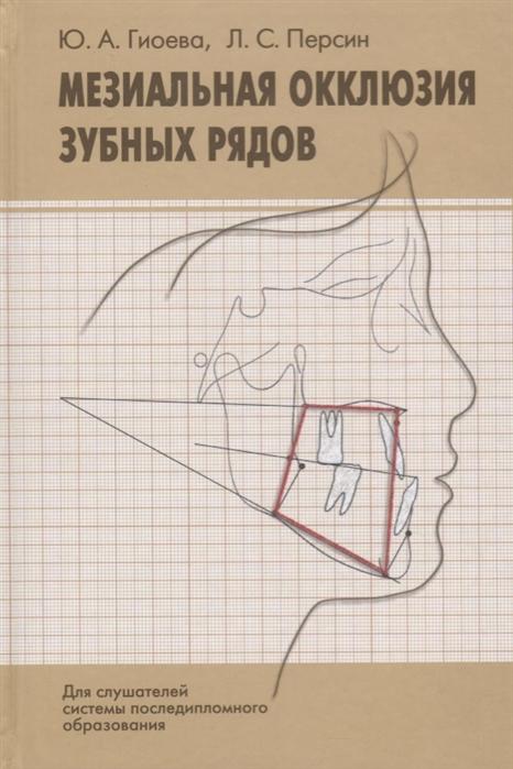 Гиоева Ю., Персин Л. Мезиальная окклюзия зубных рядов клиническая картина диагностика лечение Учебное пособие