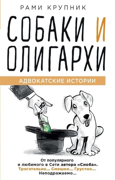Крупник Р. Собаки и олигархи Адвокатские истории цены онлайн