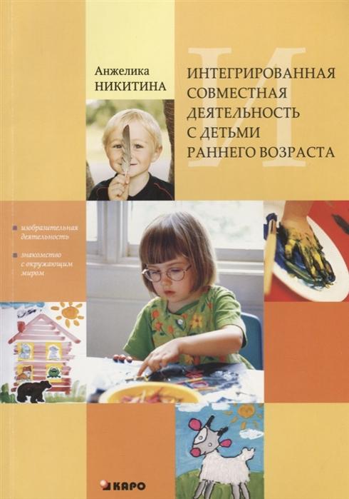 Никитина А. Интегрированная совместная деятельность с детьми раннего возраста Изобразительная деятельность и знакомство с окружающим миром цена и фото