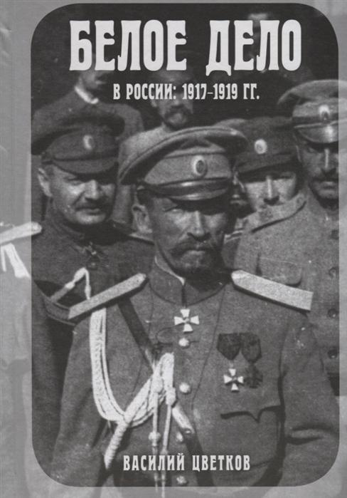 Цветков В. Белое дело в России 1917-1919 гг