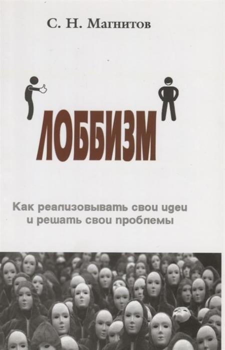 Магнитов С. Лоббизм Как реализовывать свои идеи и решать свои проблемы