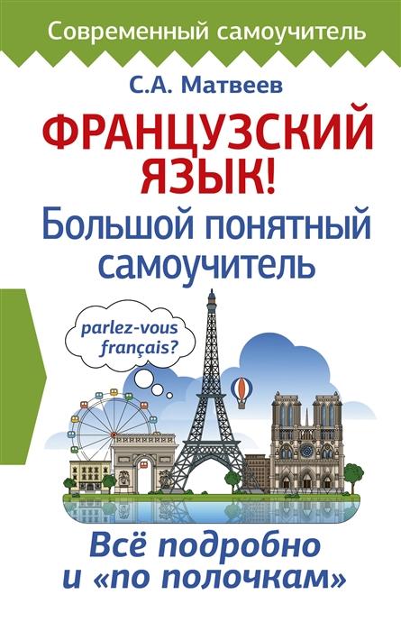Матвеев С. Французский язык Большой понятный самоучитель с а матвеев немецкий язык большой понятный самоучитель