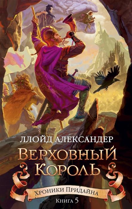 Александер Л. Хроники Придайна Книга 5 Верховный король александер гарретт л четыре столицы и один любимый шарик