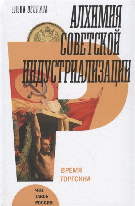 Осокина Е. Алхимия советской индустриализации Время Торгсина