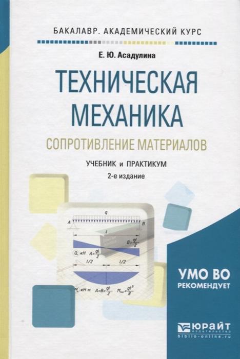 Асадулина Е. Техническая механика Сопротивление материалов Учебник и практикум для академического бакалавриата асадулина е ю техническая механика сопротивление материалов учебник и практикум для академического бакалавриата