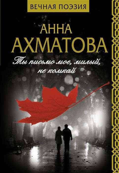 Ахматова А. Ты письмо мое милый не комкай юлия вишня мое ты вдохновение стихи