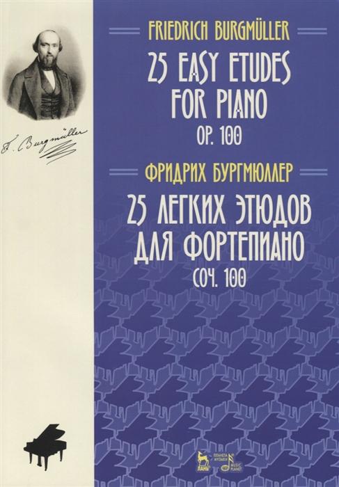 Бургмюллер Ф. 25 Easy Etudes for Piano Op 100 25 легких этюдов для фортепиано Соч 100 Ноты на русском и английском языках беренс герман юхан развитие левой руки 46 упражнений и 25 этюдов для одной левой руки соч 89 ноты
