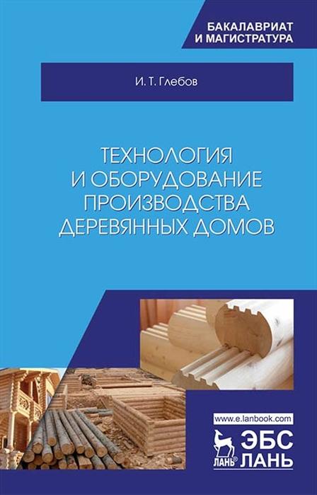 Глебов И. Технология и оборудование производства деревянных домов Учебное пособие