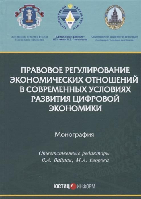 Вайпан В., Егорова М. (ред.) Правовое регулирование экономических отношений в современных условиях развития цифровой экономики Монография