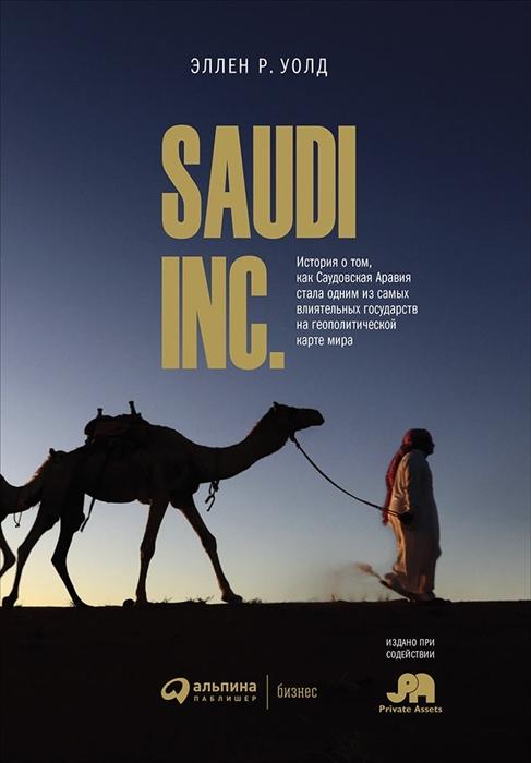 Уолд Э. SAUDI INC История о том как Саудовская Аравия стала одним из влиятельных государств на геополитической карте мира 0 saudi inc история о том как саудовская аравия стала одним из самых влиятельных государств на геополитической карте мира