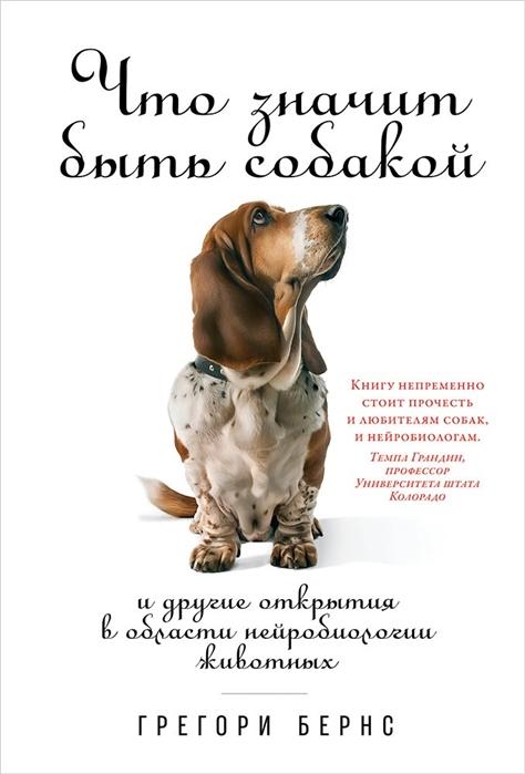 Бернс Г. Что значит быть собакой И другие открытия в области нейробиологии животных