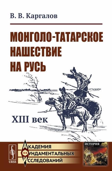 Каргалов В. Монголо-татарское нашествие на Русь XIII век андрей шестаков монгольское нашествие на русь и европу