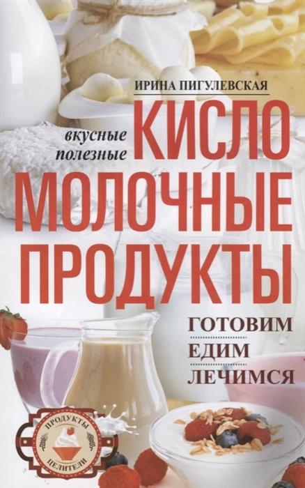 Пигулевская И. Кисломолочные продукты вкусные целебные Готовим едим лечимся
