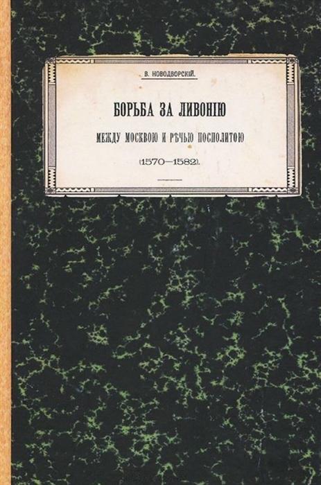 Борьба за Ливонию между Москвой и Речью Посполитой 1570 1582 Историко-критическое исследование