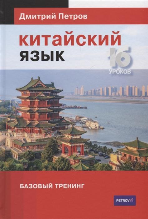 Петров Д. Китайский язык 16 уроков Базовый тренинг петров дмитрий английский язык базовый тренинг