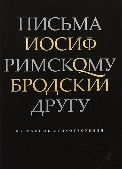 Фото - Бродский И. Письма римскому другу Избранные стихотворения бродский и часть речи избранные стихотворения