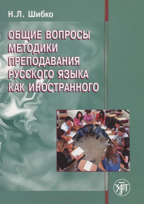 Шибко Н. Общие вопросы методики преподавания русского языка как иностранного Учебное пособие цены онлайн