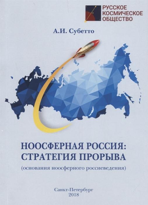 Субетто А. Ноосферная Россия стратегия прорыва основания ноосферного россиеведения а и субетто капиталократия и глобальный империализм