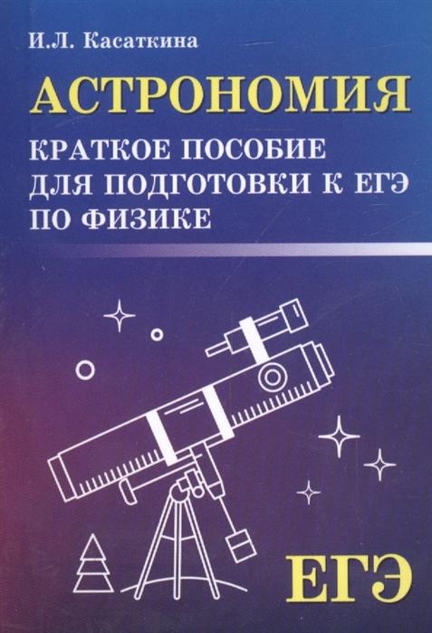 Фото - Касаткина И. Астрономия краткое пособие для подготовки к ЕГЭ по физике касаткина и новый репетитор по физике для подготовки к егэ механика молекулярная физика термодинамика