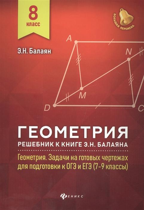 Балаян Э. Геометрия 8 класс Решебник к книге Э Н Балаяна Геометрия Задачи на готовых чертежах для подготовки к ОГЭ и ЕГЭ 7-9 классы балаян э геометрия задачи на готовых чертежах для подготовки к огэ и егэ 7 класс