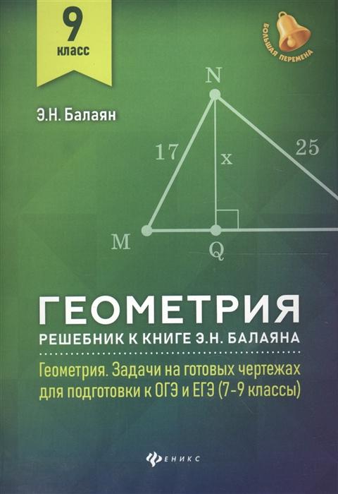 Балаян Э. Геометрия 9 класс Решебник к книге Э Н Балаяна Геометрия Задачи на готовых чертежах для подготовки к ОГЭ и ЕГЭ 7-9 классы балаян э геометрия задачи на готовых чертежах для подготовки к огэ и егэ 7 класс