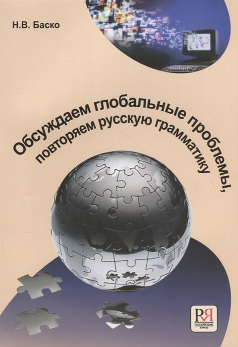 Баско Н. Обсуждаем глобальные проблемы Повторяем русскую грамматику